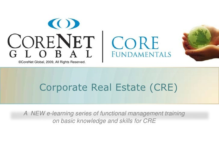 ©CoreNet Global, 2009, All Rights Reserved.                  Corporate Real Estate (CRE)     A NEW e-learning series of fu...
