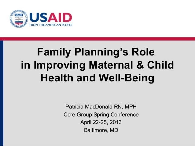 Family Planning's Rolein Improving Maternal & ChildHealth and Well-BeingPatricia MacDonald RN, MPHCore Group Spring Confer...