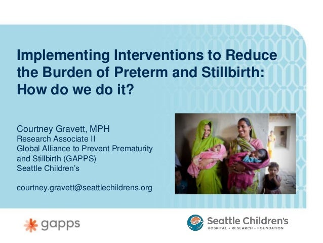 Implementing Interventions to Reducethe Burden of Preterm and Stillbirth:How do we do it?Courtney Gravett, MPHResearch Ass...