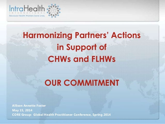 Allison Annette Foster May 15, 2014 CORE Group: Global Health Practitioner Conference, Spring 2014 Harmonizing Partners' A...