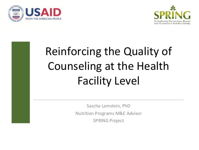 Reinforcing the Quality of Counseling at the Health Facility Level Sascha Lamstein, PhD Nutrition Programs M&E Advisor SPR...