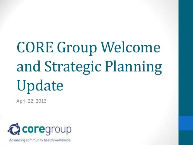 CORE Group Welcomeand Strategic PlanningUpdateApril 22, 2013
