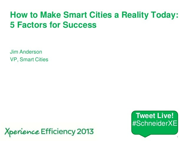 Schneider Electric 1- Smart CitiesHow to Make Smart Cities a Reality Today:5 Factors for SuccessJim AndersonVP, Smart Citi...