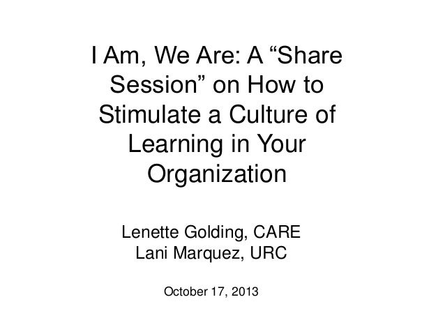 """I Am, We Are: A """"Share Session"""" on How to Stimulate a Culture of Learning in Your Organization Lenette Golding, CARE Lani ..."""