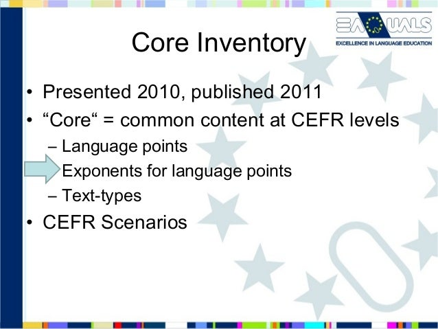 """Core Inventory • Presented 2010, published 2011 • """"Core"""" = common content at CEFR levels – Language points – Exponents for..."""