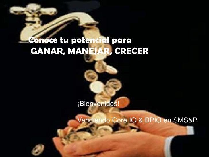 Conoce tu potencial paraGANAR, MANEJAR, CRECER         ¡Bienvenidos!         Vendiendo Core IO & BPIO en SMS&P