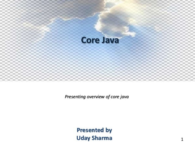 Core JavaPresenting overview of core java     Presented by     Uday Sharma                   1