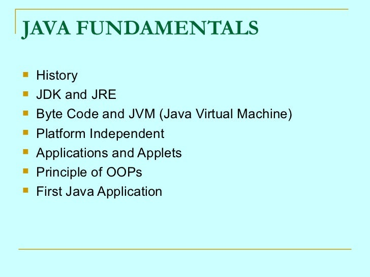JAVA FUNDAMENTALS   History   JDK and JRE   Byte Code and JVM (Java Virtual Machine)   Platform Independent   Applica...