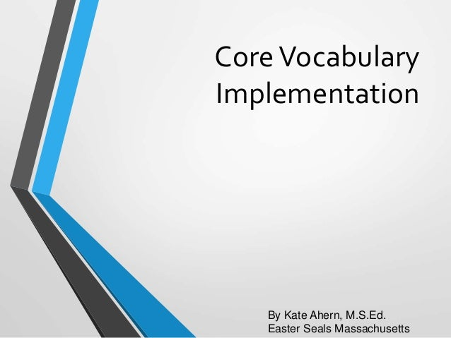 CoreVocabulary Implementation By Kate Ahern, M.S.Ed. Easter Seals Massachusetts