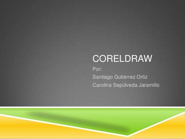 CORELDRAW Por: Santiago Gutiérrez Ortiz Carolina Sepúlveda Jaramillo