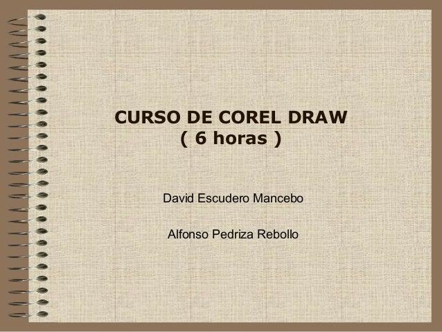 CURSO DE COREL DRAW ( 6 horas ) David Escudero Mancebo Alfonso Pedriza Rebollo
