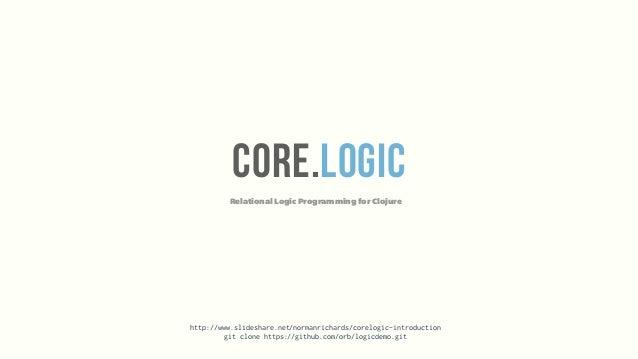 Relational Logic Programming for ClojureCORE.LOGIChttp://www.slideshare.net/normanrichards/corelogic-introductiongit clone...