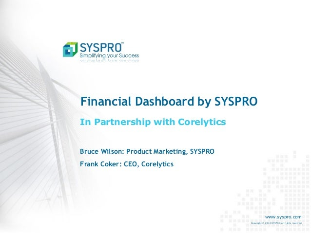Financial Dashboard by SYSPRO In Partnership with Corelytics Bruce Wilson: Product Marketing, SYSPRO Frank Coker: CEO, Cor...