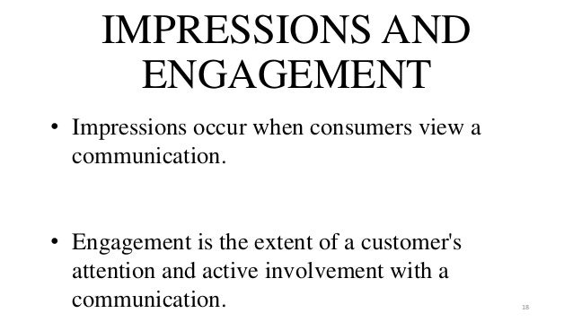 IMPRESSIONS AND ENGAGEMENT • Impressions occur when consumers view a communication. • Engagement is the extent of a custom...