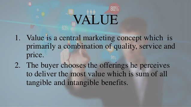 VALUE 1. Value is a central marketing concept which is primarily a combination of quality, service and price. 2. The buyer...