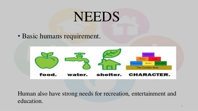 • Basic humans requirement. NEEDS Human also have strong needs for recreation, entertainment and education. 3