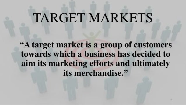 """TARGET MARKETS """"A target market is a group of customers towards which a business has decided to aim its marketing efforts ..."""