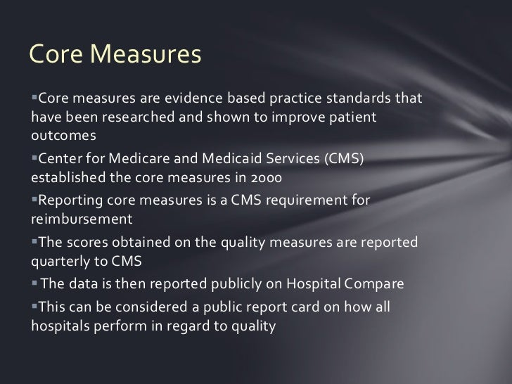core measures What are core measures core measures are evidence-based criteria that indicate timeliness and effectiveness of care for specific conditions they state key actions which have contributed to successful outcomes for these conditions:.