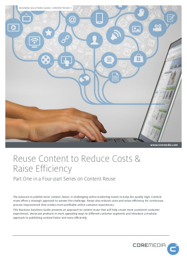BUSINESS SOLUTIONS GUIDE: CONTENT REUSE 1  www.coremedia.com  Reuse Content to Reduce Costs & Raise Efficiency Part One in...