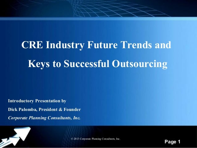 CRE Industry Future Trends and Keys to Successful Outsourcing  Introductory Presentation by Dick Palomba, President & Foun...