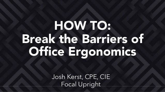 Josh Kerst, CPE, CIE Focal Upright Break the Barriers of Office Ergonomics HOW TO: