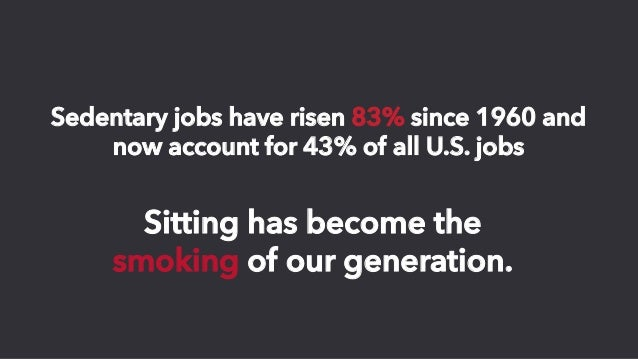 Sitting has become the smoking of our generation. Sedentary jobs have risen 83% since 1960 and now account for 43% of all ...