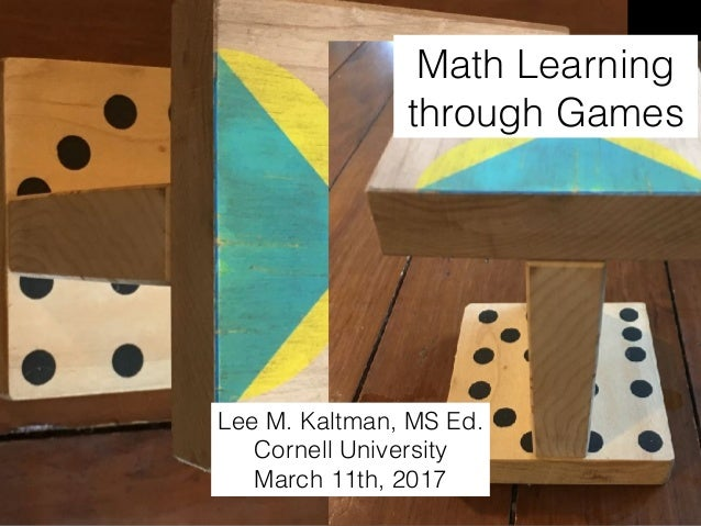 Math Learning through Games Lee M. Kaltman, MS Ed. Cornell University March 11th, 2017