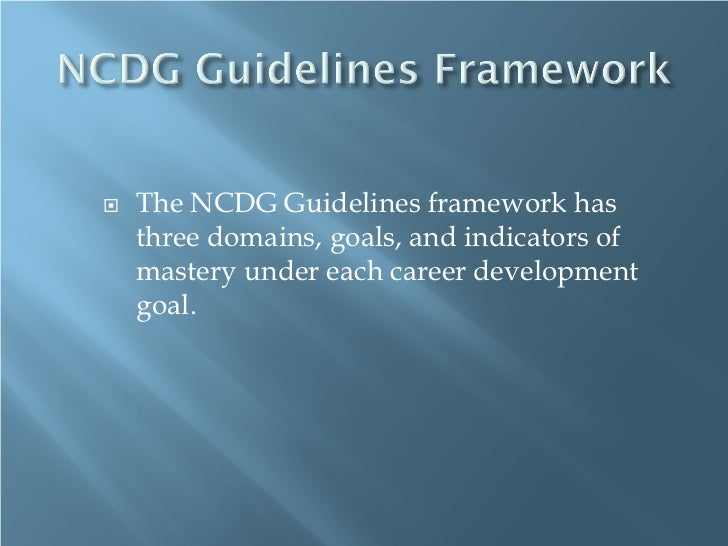    The NCDG Guidelines framework has    three domains, goals, and indicators of    mastery under each career development ...