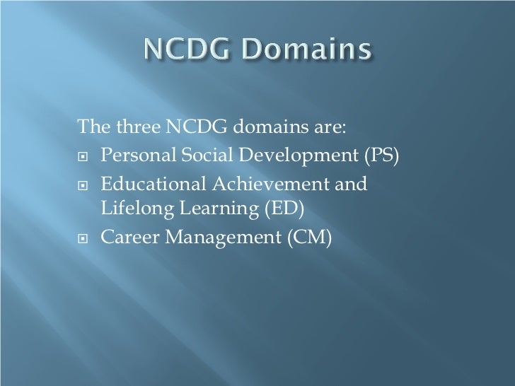 The three NCDG domains are: Personal Social Development (PS) Educational Achievement and  Lifelong Learning (ED) Career...