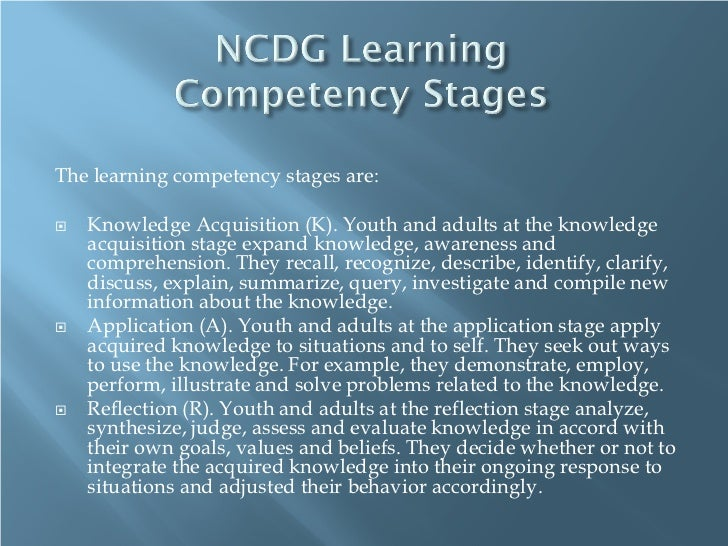 The learning competency stages are:   Knowledge Acquisition (K). Youth and adults at the knowledge    acquisition stage e...