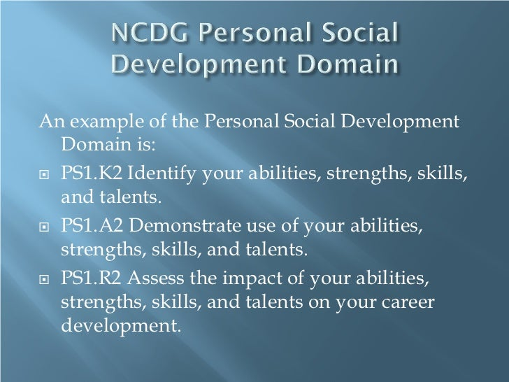 An example of the Personal Social Development  Domain is: PS1.K2 Identify your abilities, strengths, skills,  and talents...