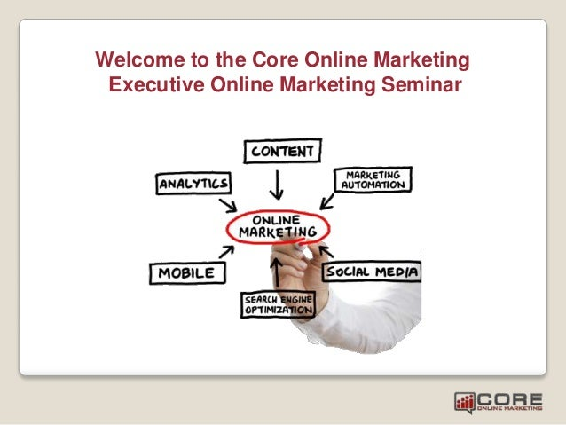 Welcome to the Core Online Marketing Executive Online Marketing Seminar