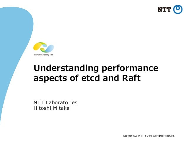 Copyright©2017 NTT Corp. All Rights Reserved. Understanding performance aspects of etcd and Raft NTT Laboratories Hitoshi ...