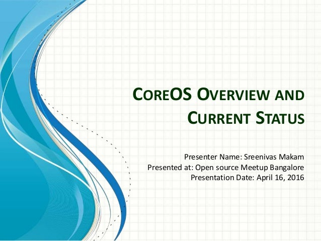COREOS OVERVIEW AND CURRENT STATUS Presenter Name: Sreenivas Makam Presented at: Open source Meetup Bangalore Presentation...
