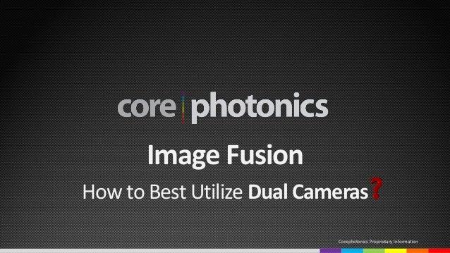 Image Fusion How to Best Utilize Dual Cameras Corephotonics Proprietary Information