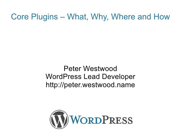 Peter Westwood WordPress Lead Developer http://peter.westwood.name Core Plugins – What, Why, Where and How