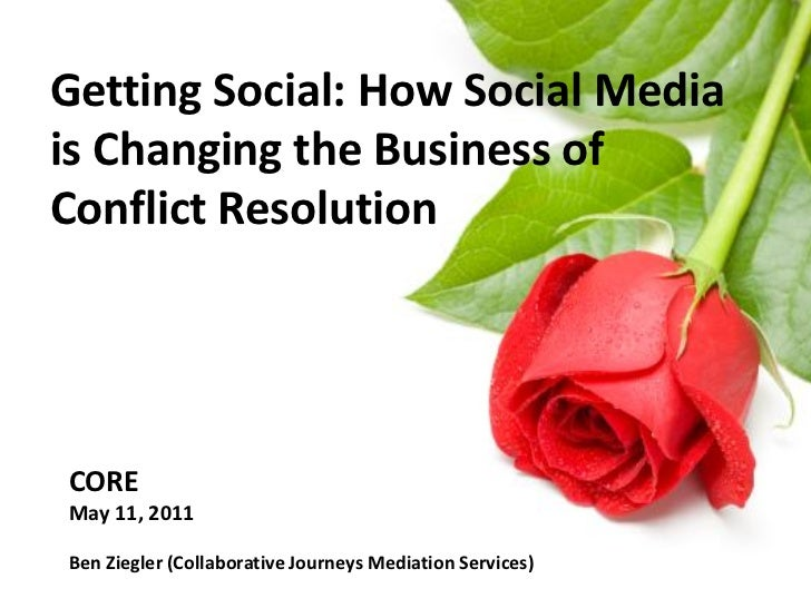 Getting Social: How Social Mediais Changing the Business ofConflict ResolutionCOREMay 11, 2011Ben Ziegler (Collaborative J...