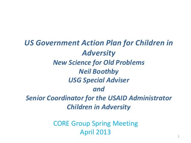 CORE Group Spring MeetingApril 2013US Government Action Plan for Children inAdversityNew Science for Old ProblemsNeil Boot...