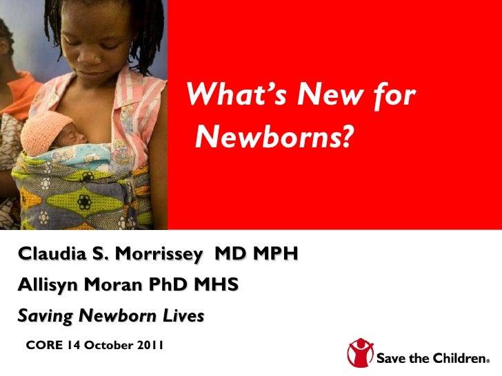 What's New for  Newborns? Claudia S. Morrissey  MD MPH Allisyn Moran PhD MHS  Saving Newborn Lives CORE 14 October 2011