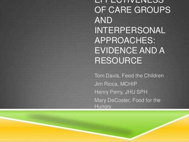 EFFECTIVENESS OF CARE GROUPS AND INTERPERSONAL APPROACHES: EVIDENCE AND A RESOURCE Tom Davis, Feed the Children Jim Ricca,...