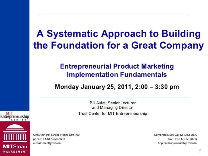 Bill Aulet, Senior Lecturer and Managing Director Trust Center for MIT Entrepreneurship Monday January 25, 2011, 2:00 – 3:...