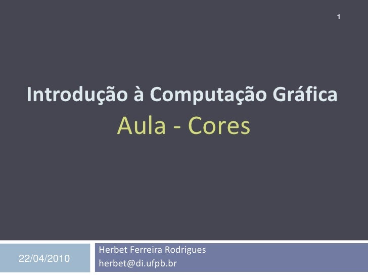 1      Introdução à Computação Gráfica                  Aula - Cores                 Herbet Ferreira Rodrigues 22/04/2010 ...