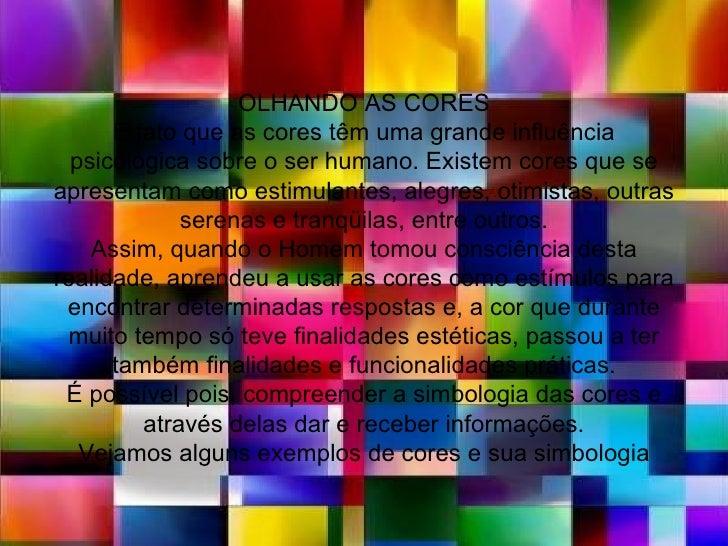 OLHANDO AS CORES      E fato que as cores têm uma grande influência  psicológica sobre o ser humano. Existem cores que sea...