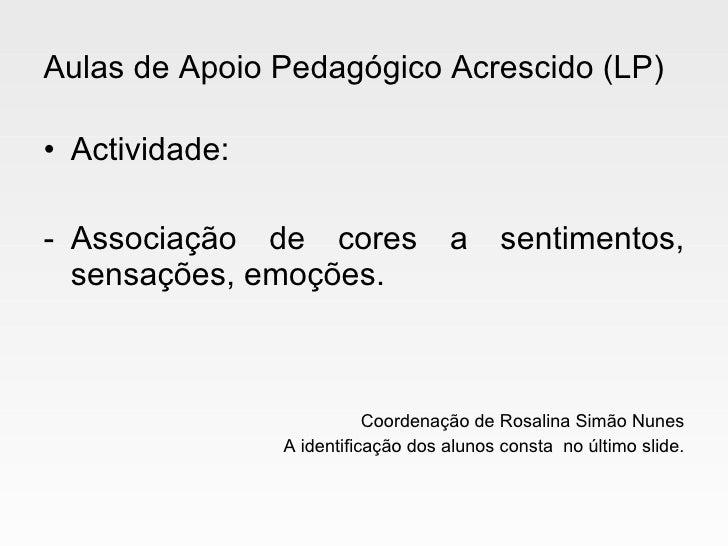 Aulas de Apoio Pedagógico Acrescido (LP) <ul><li>Actividade: </li></ul><ul><li>Associação de cores a sentimentos, sensaçõe...