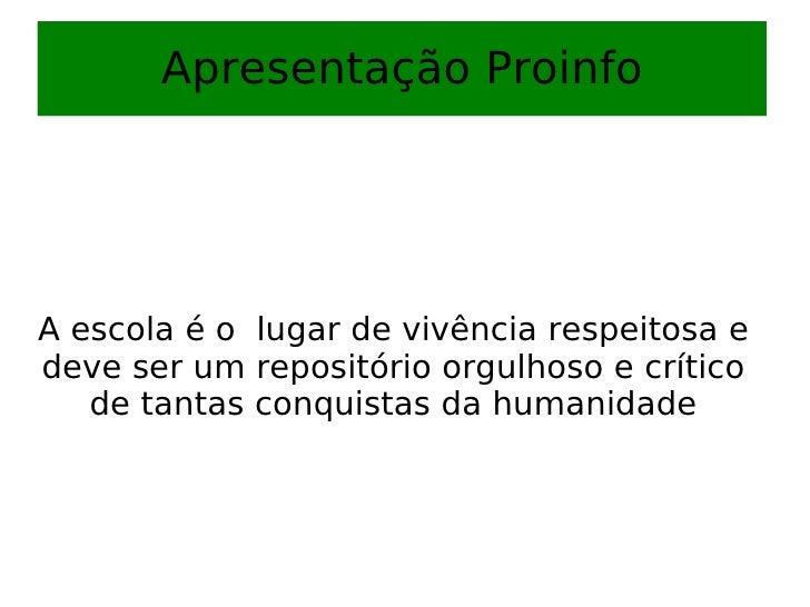 Apresentação Proinfo A escola é o  lugar de vivência respeitosa e deve ser um repositório orgulhoso e crítico de tantas co...