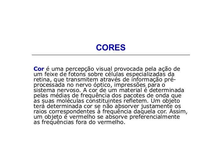CORES Cor é uma percepção visual provocada pela ação de um feixe de fotons sobre células especializadas da retina, que tra...