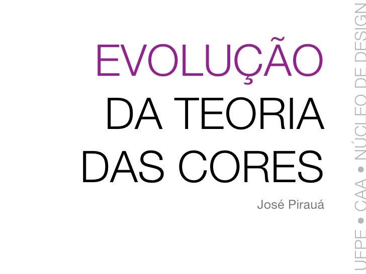EVOLUÇÃO  DA TEORIA DAS CORES        José Pirauá