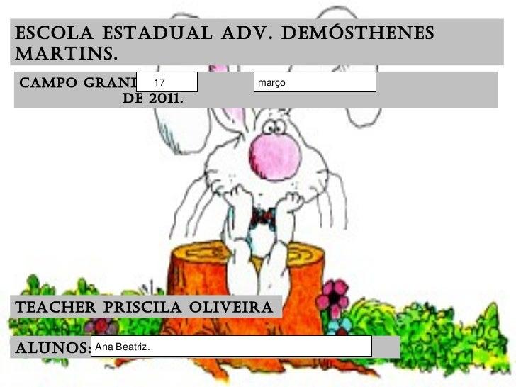 Escola Estadual Adv. Demósthenes Martins. CAMPO GRANDE,  DE  DE 2011. Teacher Priscila Oliveira Alunos:
