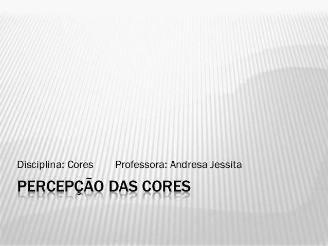 PERCEPÇÃO DAS CORESDisciplina: Cores Professora: Andresa Jessita
