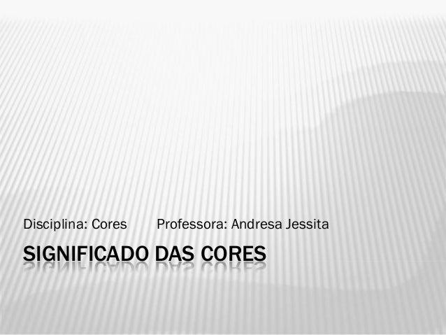 SIGNIFICADO DAS CORESDisciplina: Cores Professora: Andresa Jessita